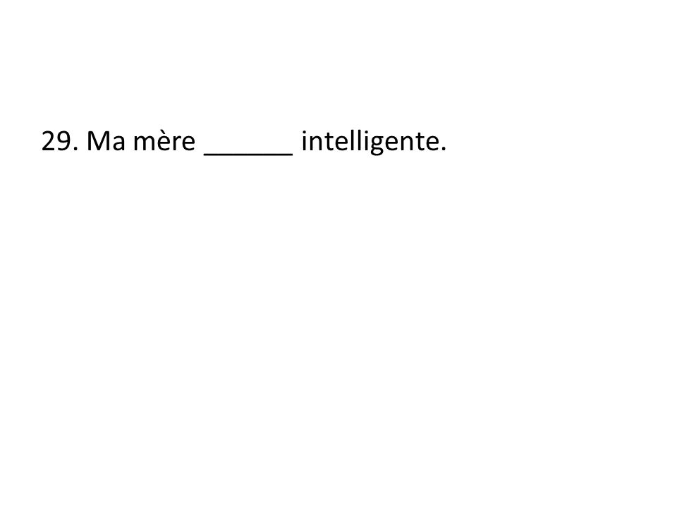 29. Ma mère ______ intelligente.