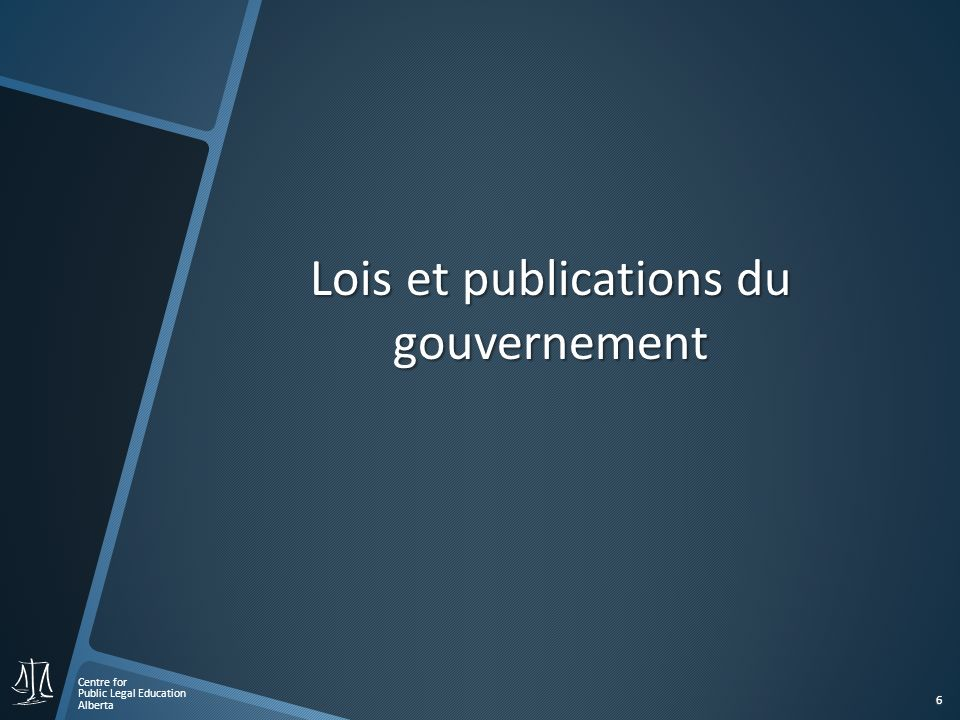Centre for Public Legal Education Alberta 6 Lois et publications du gouvernement