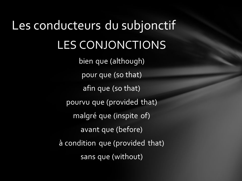 LES CONJONCTIONS bien que (although) pour que (so that) afin que (so that) pourvu que (provided that) malgré que (inspite of) avant que (before) à condition que (provided that) sans que (without) Les conducteurs du subjonctif