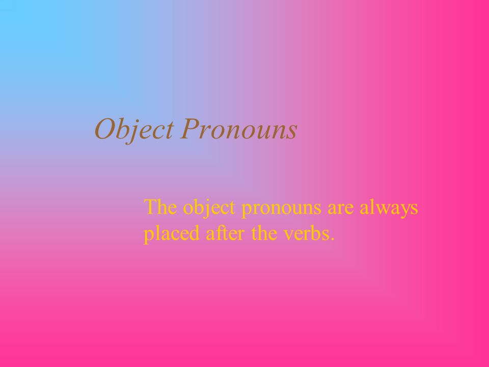 Object Pronouns The object pronouns are always placed after the verbs.