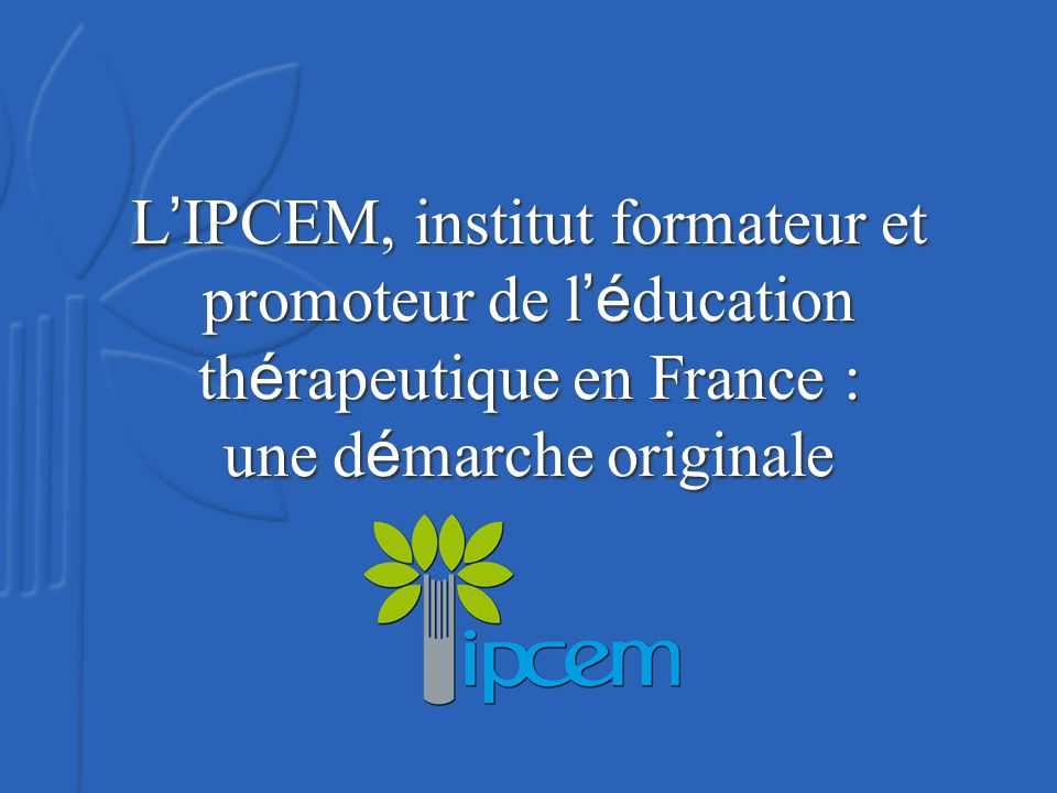 L IPCEM, institut formateur et promoteur de l é ducation th é rapeutique en France : une d é marche originale