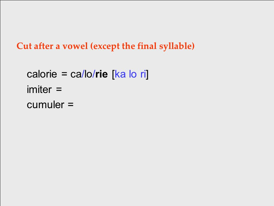 Cut after a vowel (except the final syllable) calorie = ca/lo/rie [ka lo ri] imiter = cumuler =