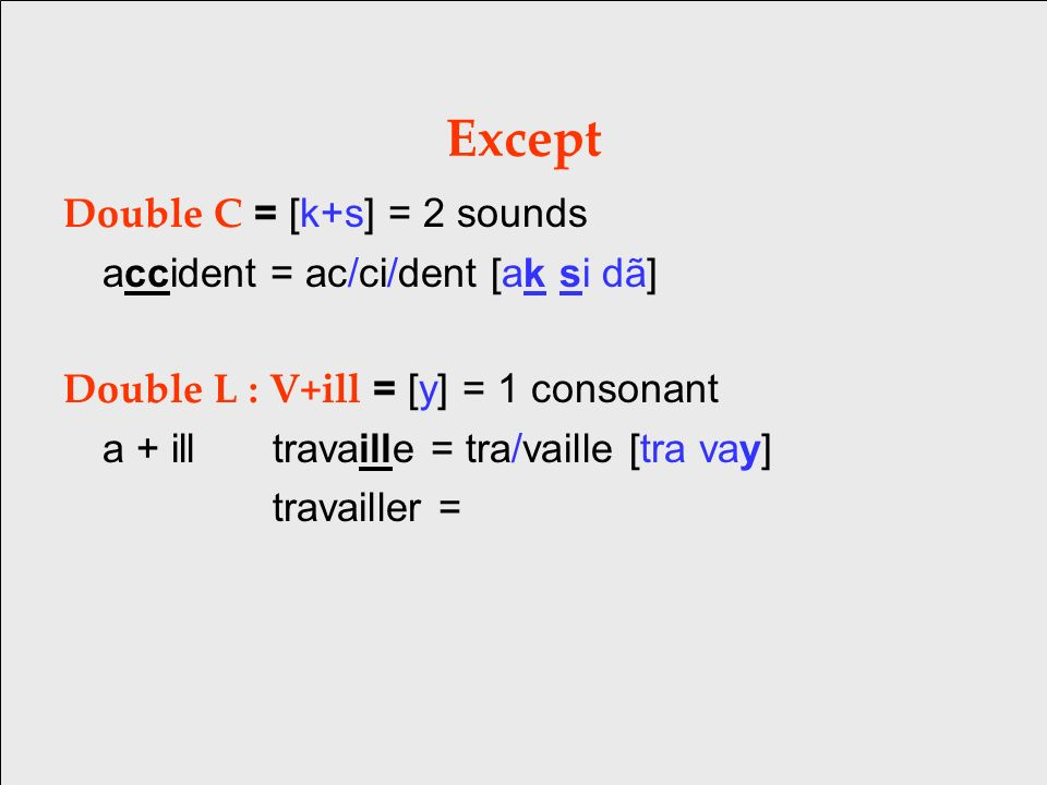Except Double C = [k+s] = 2 sounds accident = ac/ci/dent [ak si dã] Double L : V+ill = [y] = 1 consonant a + illtravaille = tra/vaille [tra vay] travailler =