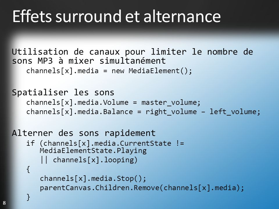 8 Effets surround et alternance Utilisation de canaux pour limiter le nombre de sons MP3 à mixer simultanément channels[x].media = new MediaElement(); Spatialiser les sons channels[x].media.Volume = master_volume; channels[x].media.Balance = right_volume – left_volume; Alterner des sons rapidement if (channels[x].media.CurrentState != MediaElementState.Playing || channels[x].looping) { channels[x].media.Stop(); parentCanvas.Children.Remove(channels[x].media); }