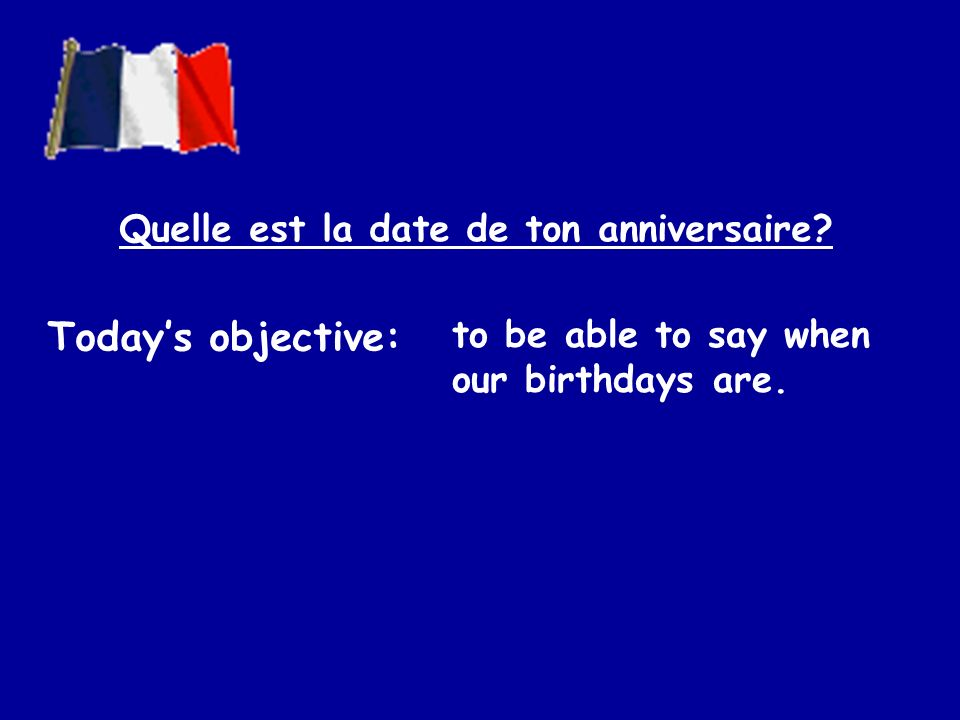 Todays objective: to be able to say when our birthdays are. Quelle est la date de ton anniversaire