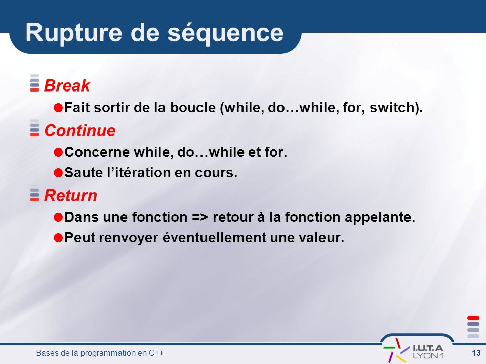 Bases de la programmation en C++ 13 Rupture de séquence Break Fait sortir de la boucle (while, do…while, for, switch).
