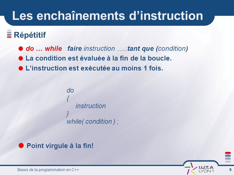 Bases de la programmation en C++ 9 Répétitif do … while faire instruction …..tant que (condition) La condition est évaluée à la fin de la boucle.