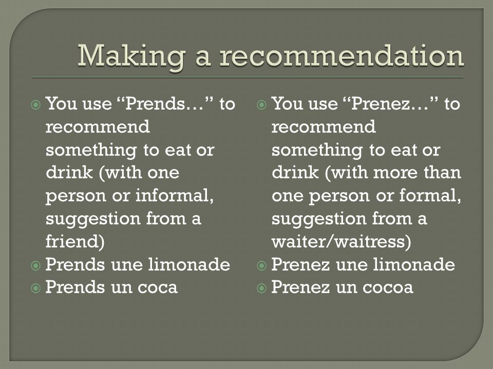 You use Prends… to recommend something to eat or drink (with one person or informal, suggestion from a friend) Prends une limonade Prends un coca You use Prenez… to recommend something to eat or drink (with more than one person or formal, suggestion from a waiter/waitress) Prenez une limonade Prenez un cocoa