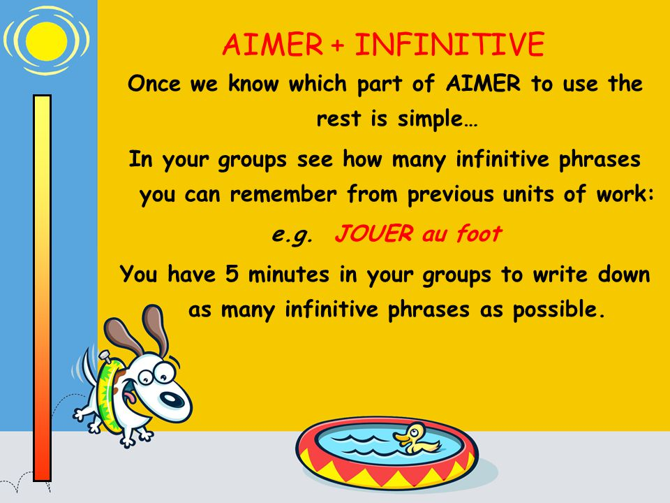 AIMER + INFINITIVE Once we know which part of AIMER to use the rest is simple… In your groups see how many infinitive phrases you can remember from previous units of work: e.g.