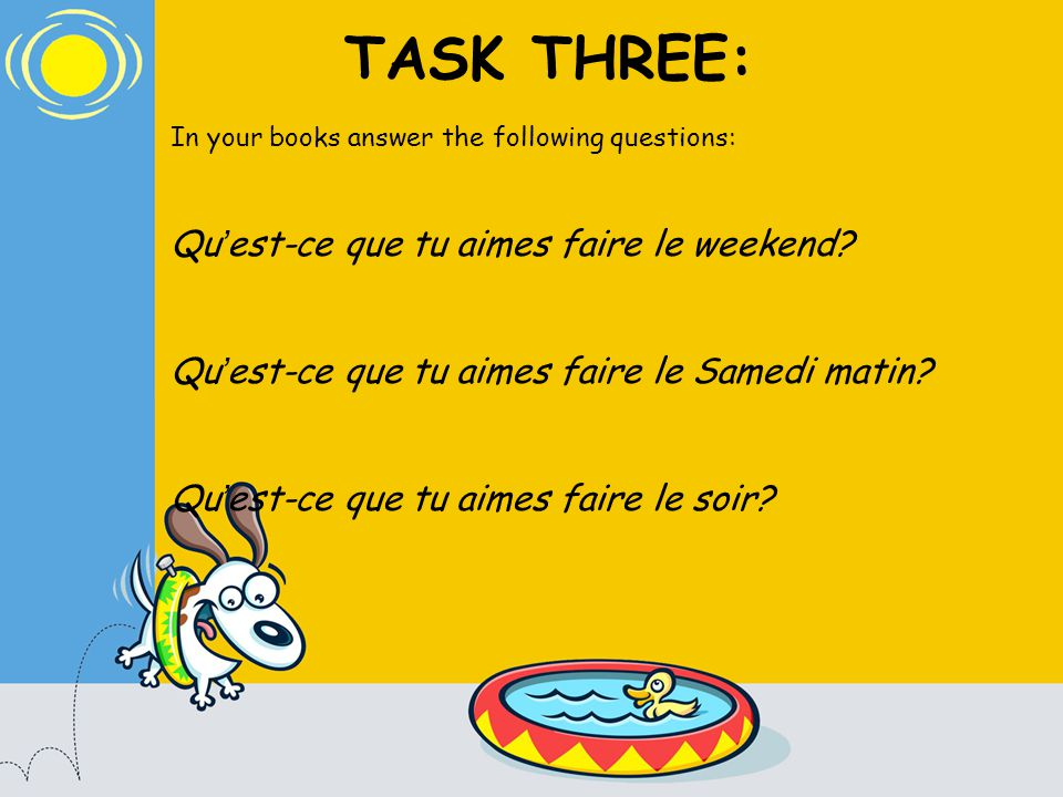 TASK THREE: In your books answer the following questions: Qu est-ce que tu aimes faire le weekend.