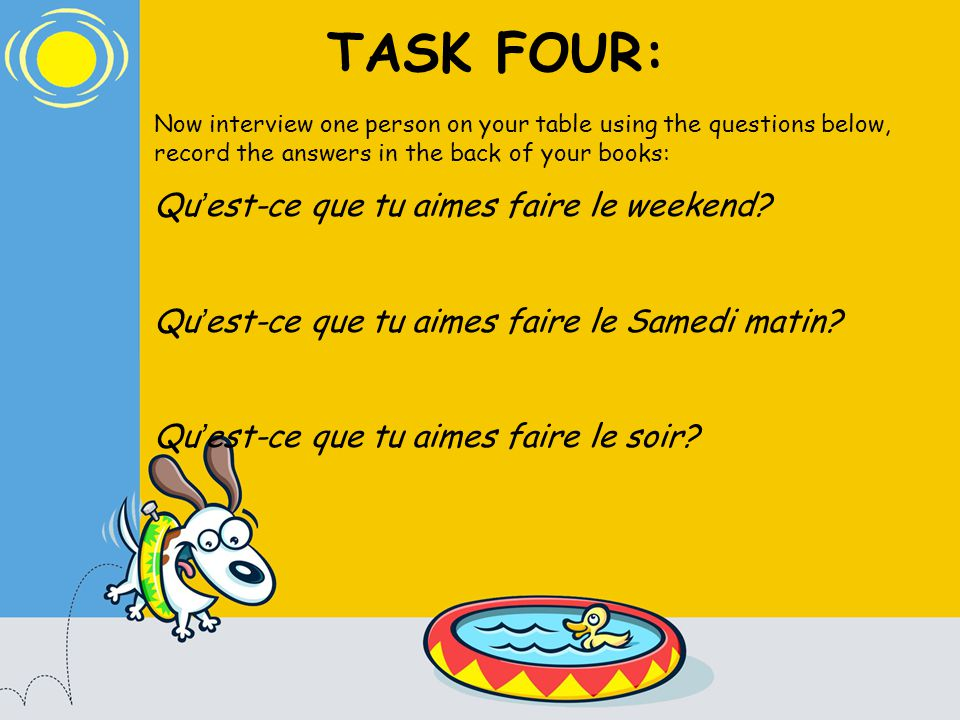 TASK FOUR: Now interview one person on your table using the questions below, record the answers in the back of your books: Qu est-ce que tu aimes faire le weekend.