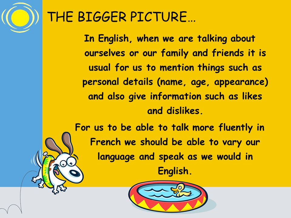 THE BIGGER PICTURE… In English, when we are talking about ourselves or our family and friends it is usual for us to mention things such as personal details (name, age, appearance) and also give information such as likes and dislikes.
