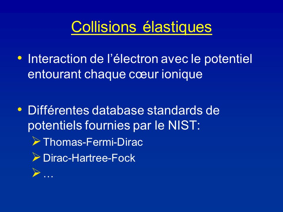 Collisions élastiques Interaction de lélectron avec le potentiel entourant chaque cœur ionique Différentes database standards de potentiels fournies par le NIST: Thomas-Fermi-Dirac Dirac-Hartree-Fock …