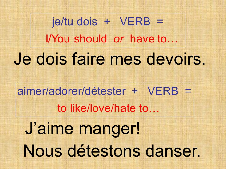 je/tu dois + VERB = I/You should or have to… aimer/adorer/détester + VERB = to like/love/hate to… Je dois faire mes devoirs.
