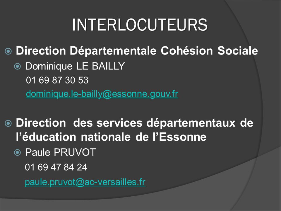 INTERLOCUTEURS  Direction Départementale Cohésion Sociale  Dominique LE BAILLY  Direction des services départementaux de l'éducation nationale de l'Essonne  Paule PRUVOT