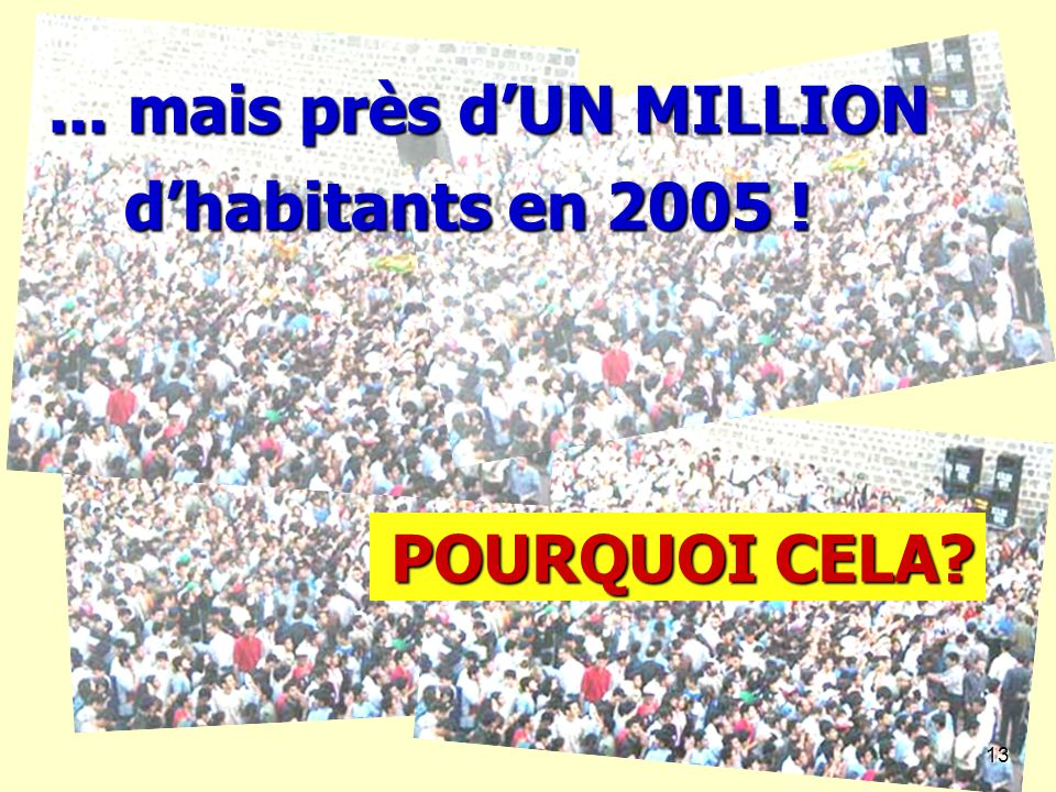13... mais près d'UN MILLION d'habitants en 2005 ! POURQUOI CELA 13