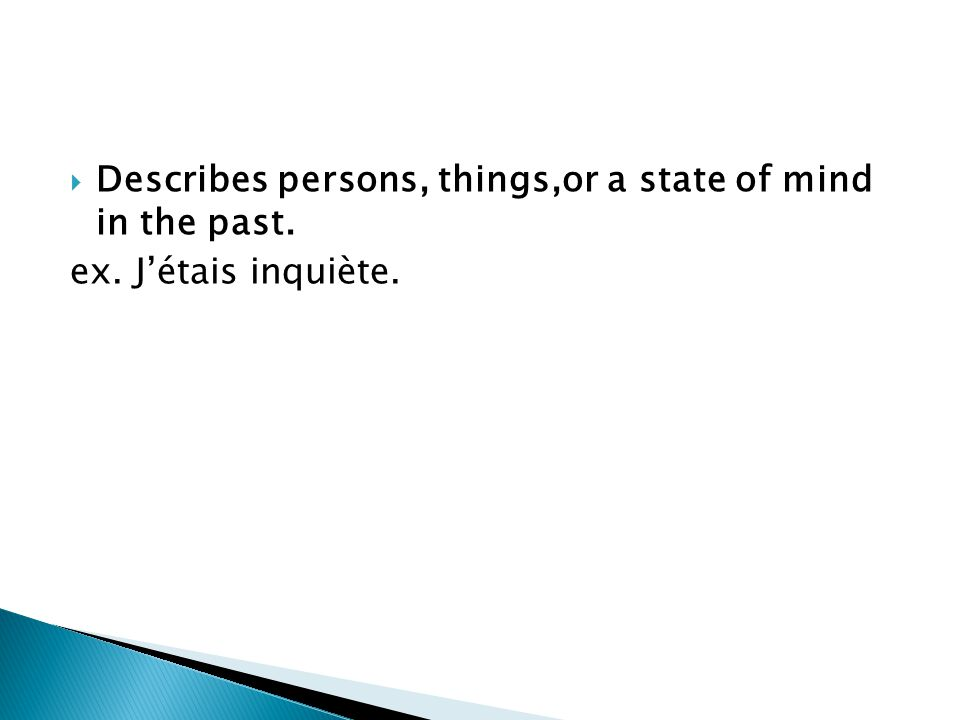 Describes persons, things,or a state of mind in the past. ex. Jétais inquiète.