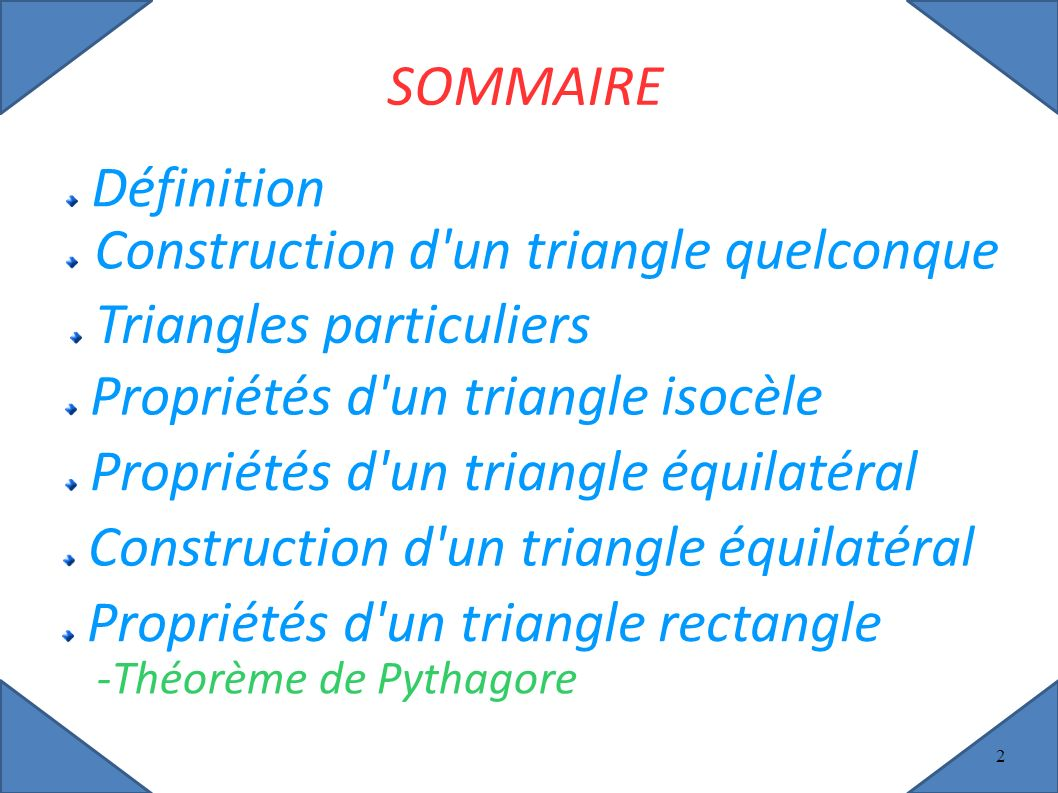2 SOMMAIRE Définition Triangles particuliers Propriétés d un triangle isocèle Propriétés d un triangle équilatéral Construction d un triangle équilatéral Propriétés d un triangle rectangle -Théorème de Pythagore Construction d un triangle quelconque