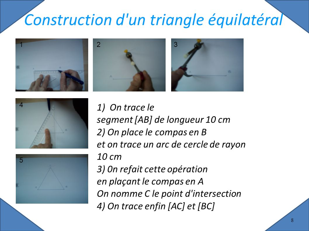 8 Construction d un triangle équilatéral 1) On trace le segment [AB] de longueur 10 cm 2) On place le compas en B et on trace un arc de cercle de rayon 10 cm 3) 0n refait cette opération en plaçant le compas en A On nomme C le point d intersection 4) On trace enfin [AC] et [BC]