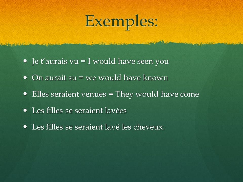 Exemples: Je t'aurais vu = I would have seen you Je t'aurais vu = I would have seen you On aurait su = we would have known On aurait su = we would have known Elles seraient venues = They would have come Elles seraient venues = They would have come Les filles se seraient lavées Les filles se seraient lavées Les filles se seraient lavé les cheveux.