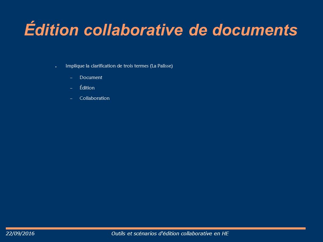 22/09/2016Outils et scénarios d édition collaborative en HE Édition collaborative de documents ● Implique la clarification de trois termes (La Palisse) – Document – Édition – Collaboration