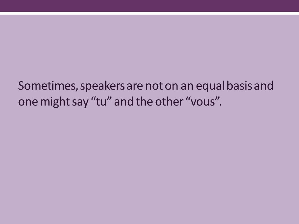 Sometimes, speakers are not on an equal basis and one might say tu and the other vous .