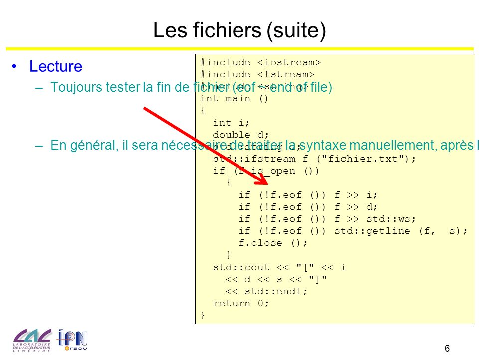 6 Les fichiers (suite) #include int main () { int i; double d; std::string s; std::ifstream f ( fichier.txt ); if (f.is_open ()) { if (!f.eof ()) f >> i; if (!f.eof ()) f >> d; if (!f.eof ()) f >> std::ws; if (!f.eof ()) std::getline (f, s); f.close (); } std::cout << [ << i << d << s << ] << std::endl; return 0; } Lecture – Toujours tester la fin de fichier (eof ~ end of file) – En général, il sera nécessaire de traiter la syntaxe manuellement, après lecture ligne à ligne des entrées