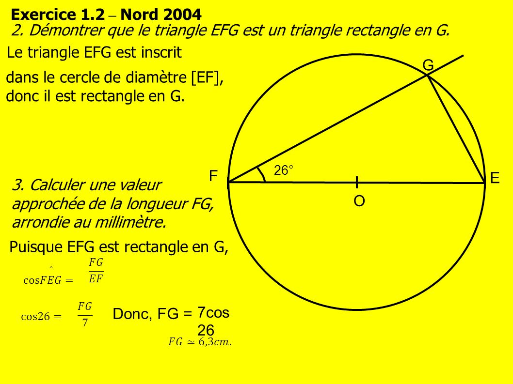 Exercice 1.2 – Nord 2004 O F E G 2. Démontrer que le triangle EFG est un triangle rectangle en G.