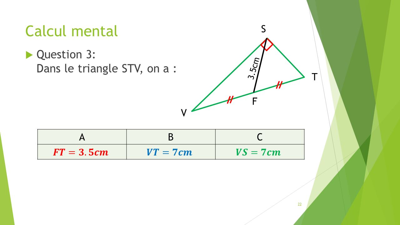 Calcul mental  Question 3: Dans le triangle STV, on a : 22 ABC V S T F 3.5cm