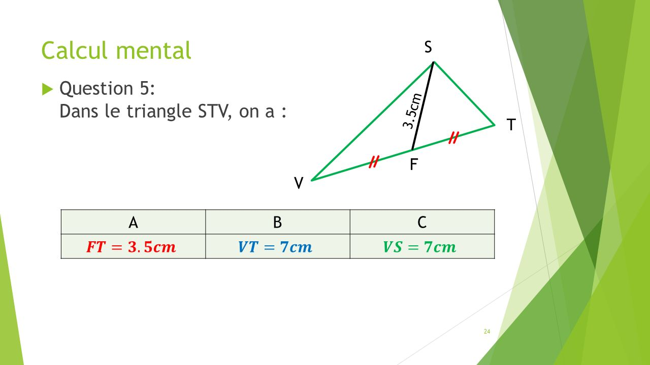 Calcul mental  Question 5: Dans le triangle STV, on a : 24 ABC V S T F 3.5cm
