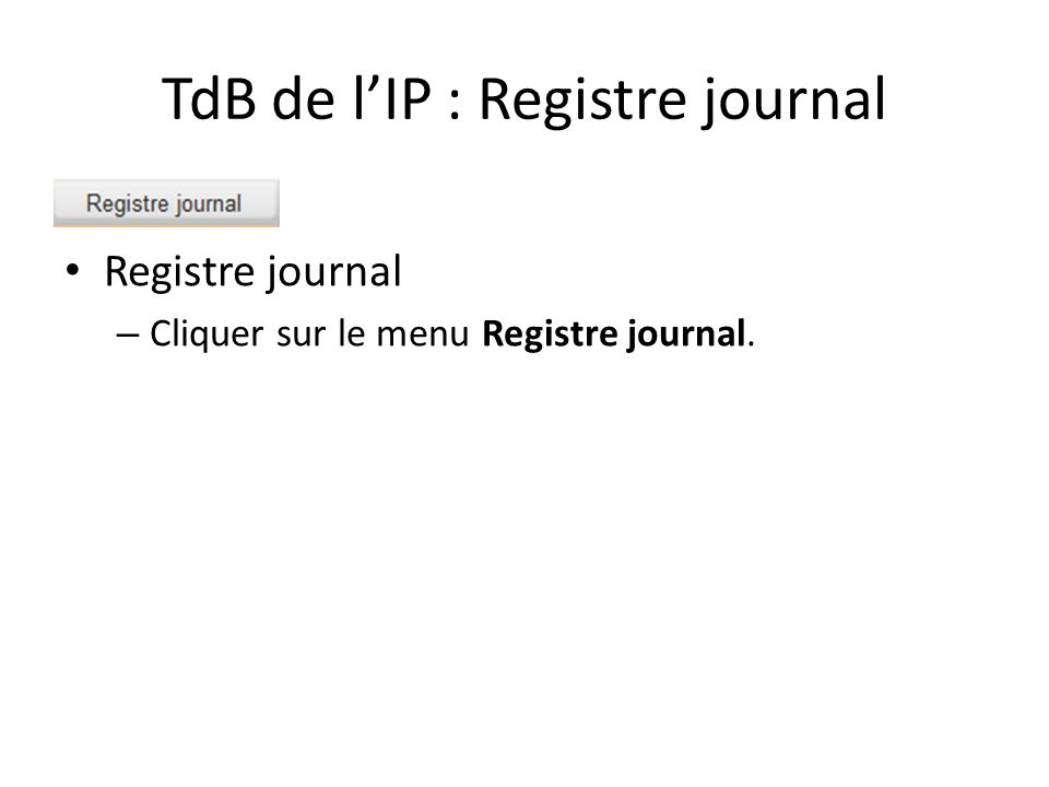 TdB de l'IP : Registre journal Registre journal – Cliquer sur le menu Registre journal.
