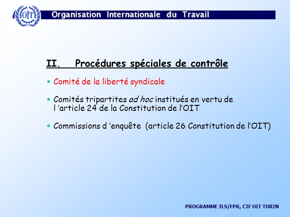 PROGRAMME ILS/FPR, CIF OIT TURIN II.Procédures spéciales de contrôle  Comité de la liberté syndicale  Comités tripartites ad hoc institués en vertu de l 'article 24 de la Constitution de l'OIT  Commissions d 'enquête (article 26 Constitution de l'OIT) ‏