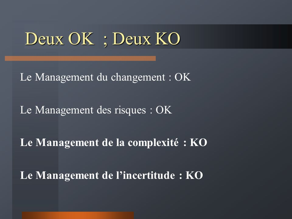 Deux OK ; Deux KO Le Management du changement : OK Le Management des risques : OK Le Management de la complexité : KO Le Management de l'incertitude : KO