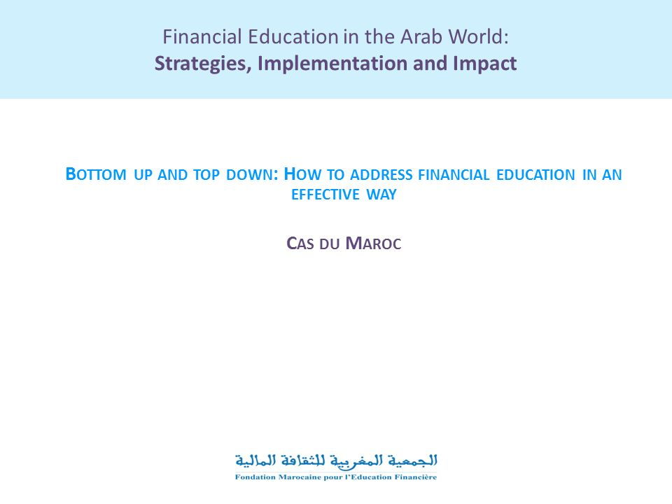 Financial Education in the Arab World: Strategies, Implementation and Impact B OTTOM UP AND TOP DOWN : H OW TO ADDRESS FINANCIAL EDUCATION IN AN EFFECTIVE WAY C AS DU M AROC