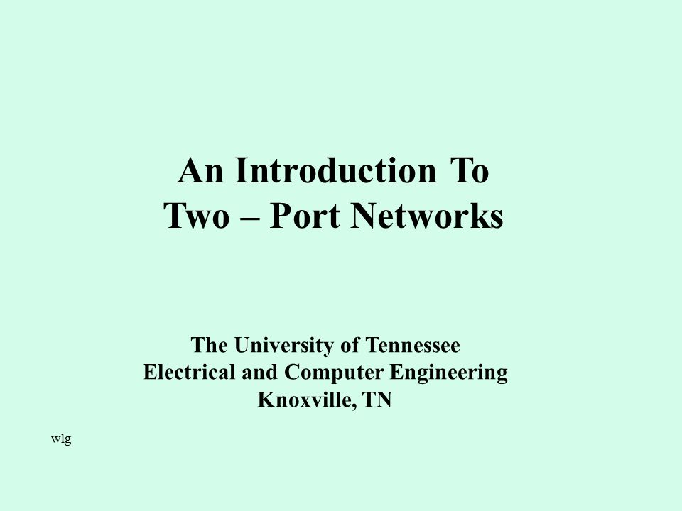 An Introduction To Two – Port Networks The University of Tennessee Electrical and Computer Engineering Knoxville, TN wlg