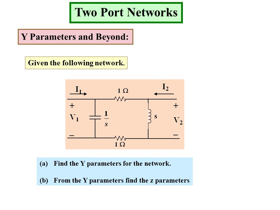 Two Port Networks Y Parameters and Beyond: Given the following network.