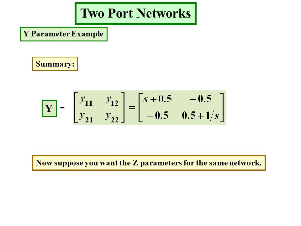 Two Port Networks Y Parameter Example Summary: Y = Now suppose you want the Z parameters for the same network.