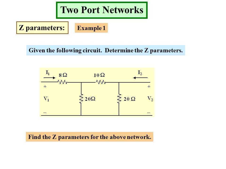 Two Port Networks Z parameters: Example 1 Given the following circuit.