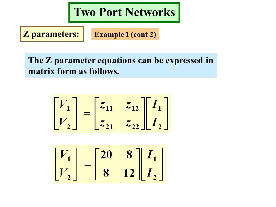 Two Port Networks Z parameters: Example 1 (cont 2) The Z parameter equations can be expressed in matrix form as follows.