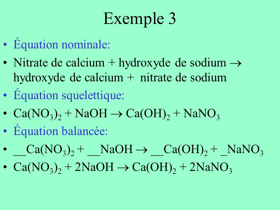 Exemple 3 Équation nominale: Nitrate de calcium + hydroxyde de sodium hydroxyde de calcium + nitrate de sodium Équation squelettique: Ca(NO 3 ) 2 + NaOH Ca(OH) 2 + NaNO 3 Équation balancée: __Ca(NO 3 ) 2 + __NaOH __Ca(OH) 2 + _NaNO 3 Ca(NO 3 ) 2 + 2NaOH Ca(OH) 2 + 2NaNO 3