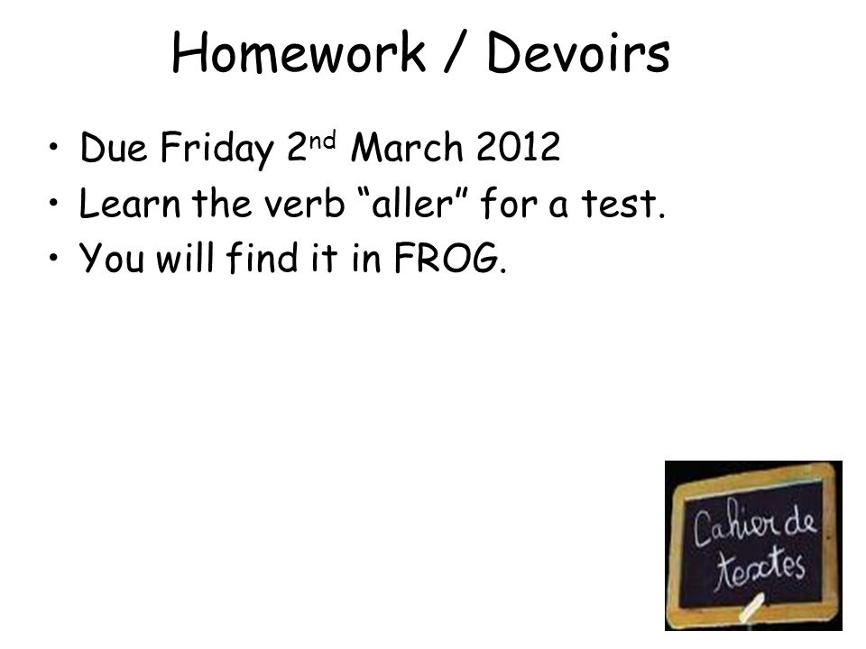 Homework / Devoirs Due Friday 2 nd March 2012 Learn the verb aller for a test.