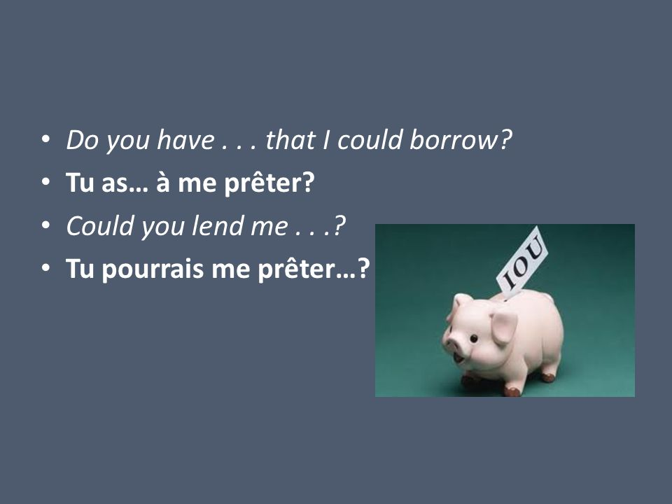 Do you have... that I could borrow. Tu as… à me prêter.