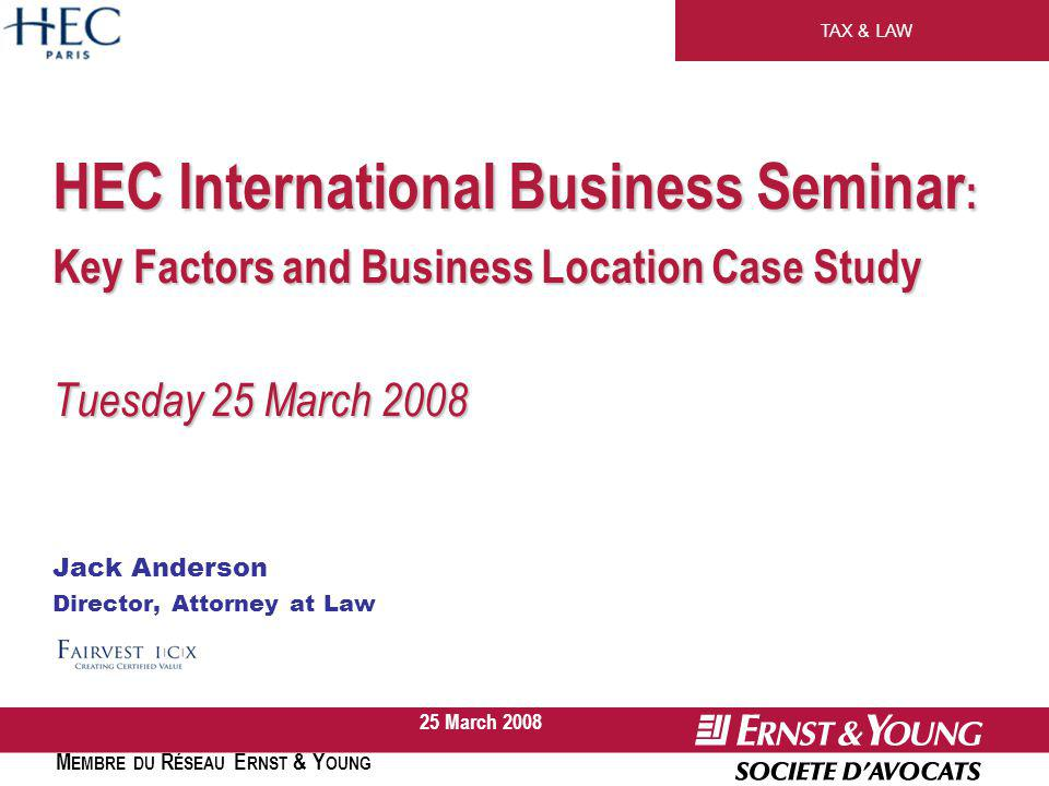 TAX & LAW M EMBRE DU R ÉSEAU E RNST & Y OUNG 25 March 2008 HEC International Business Seminar : Key Factors and Business Location Case Study Tuesday 25 March 2008 Jack Anderson Director, Attorney at Law