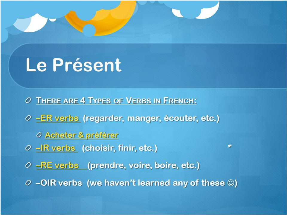 Le Présent T HERE ARE 4 T YPES OF V ERBS IN F RENCH : –ER verbs –ER verbs (regarder, manger, écouter, etc.) –ER verbs Acheter & préférer Acheter & préférer –IR verbs –IR verbs (choisir, finir, etc.) * –IR verbs –RE verbs –RE verbs (prendre, voire, boire, etc.) –RE verbs –OIR verbs (we havent learned any of these )