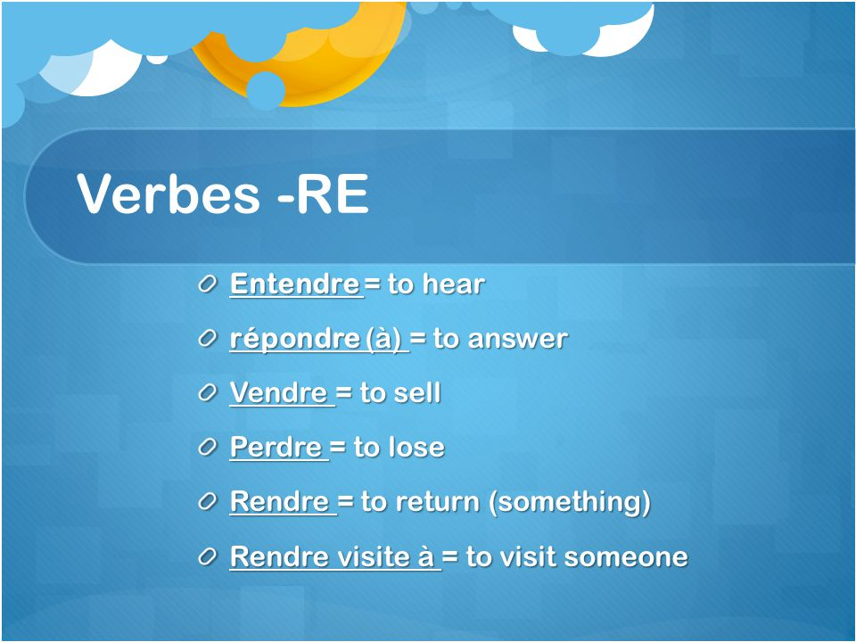 Verbes -RE Entendre = to hear répondre (à) = to answer Vendre = to sell Perdre = to lose Rendre = to return (something) Rendre visite à = to visit someone