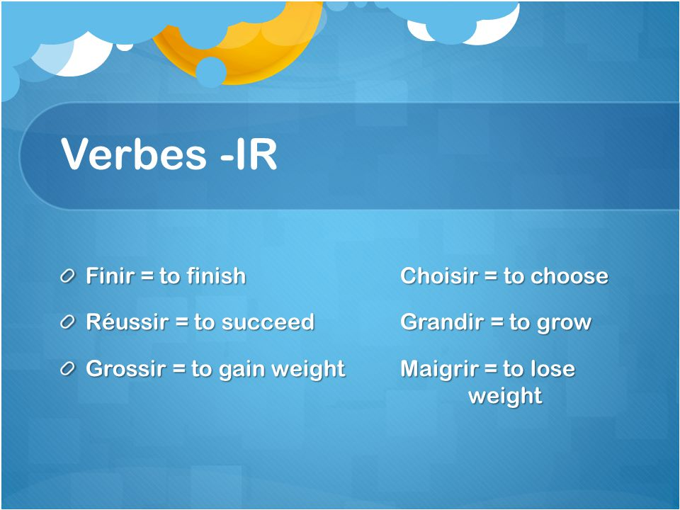 Verbes -IR Finir = to finishChoisir = to choose Réussir = to succeedGrandir = to grow Grossir = to gain weightMaigrir = to lose weight