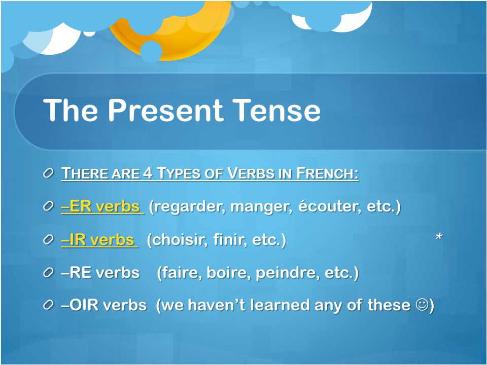 T HERE ARE 4 T YPES OF V ERBS IN F RENCH : –ER verbs –ER verbs (regarder, manger, écouter, etc.) –ER verbs –IR verbs –IR verbs (choisir, finir, etc.) * –IR verbs –RE verbs (faire, boire, peindre, etc.) –OIR verbs (we havent learned any of these )