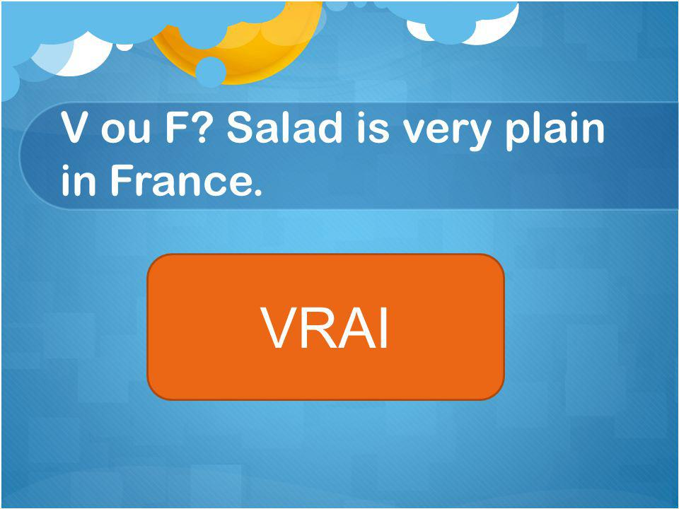V ou F Salad is very plain in France. VRAI