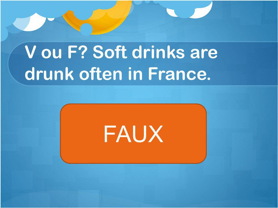 V ou F Soft drinks are drunk often in France. FAUX
