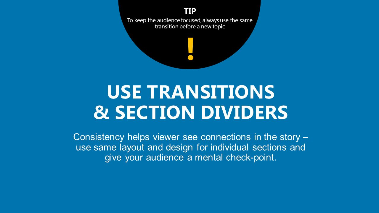 TIP To keep the audience focused, always use the same transition before a new topic Consistency helps viewer see connections in the story – use same layout and design for individual sections and give your audience a mental check-point.